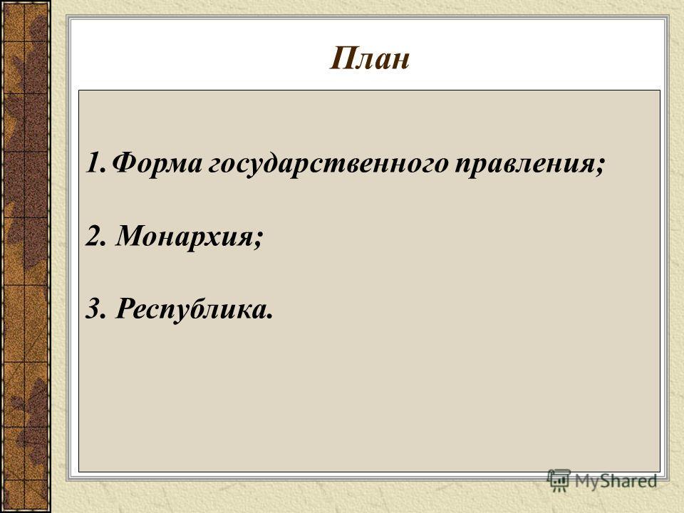 План 1.Форма государственного правления; 2. Монархия; 3. Республика.