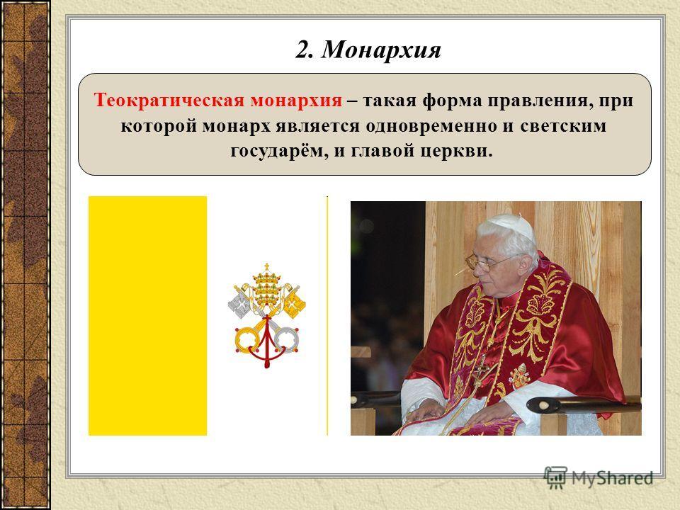 2. Монархия Теократическая монархия – такая форма правления, при которой монарх является одновременно и светским государём, и главой церкви.