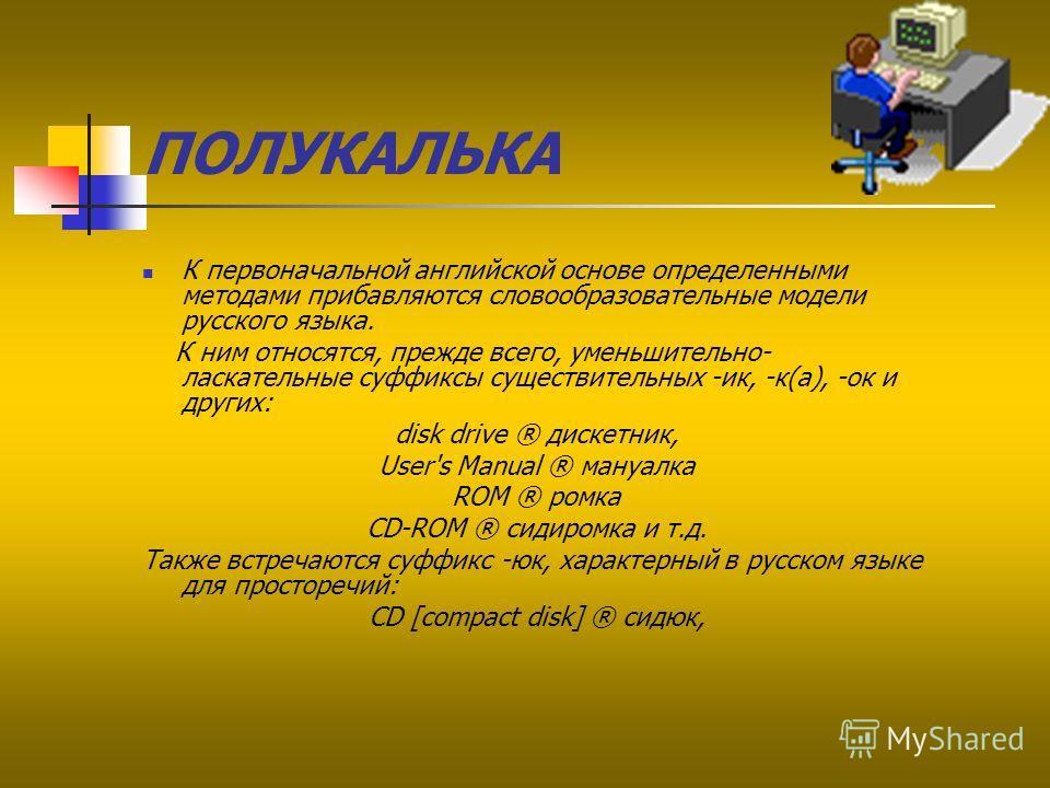 ПОЛУКАЛЬКА К первоначальной английской основе определенными методами прибавляются словообразовательные модели русского языка. К ним относятся, прежде всего, уменьшительно- ласкательные суффиксы существительных -ик, -к(а), -ок и других: disk drive ® д