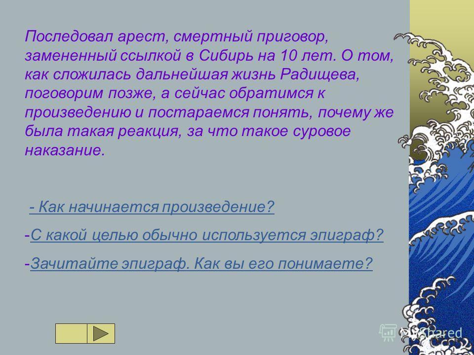 Последовал арест, смертный приговор, замененный ссылкой в Сибирь на 10 лет. О том, как сложилась дальнейшая жизнь Радищева, поговорим позже, а сейчас обратимся к произведению и постараемся понять, почему же была такая реакция, за что такое суровое на