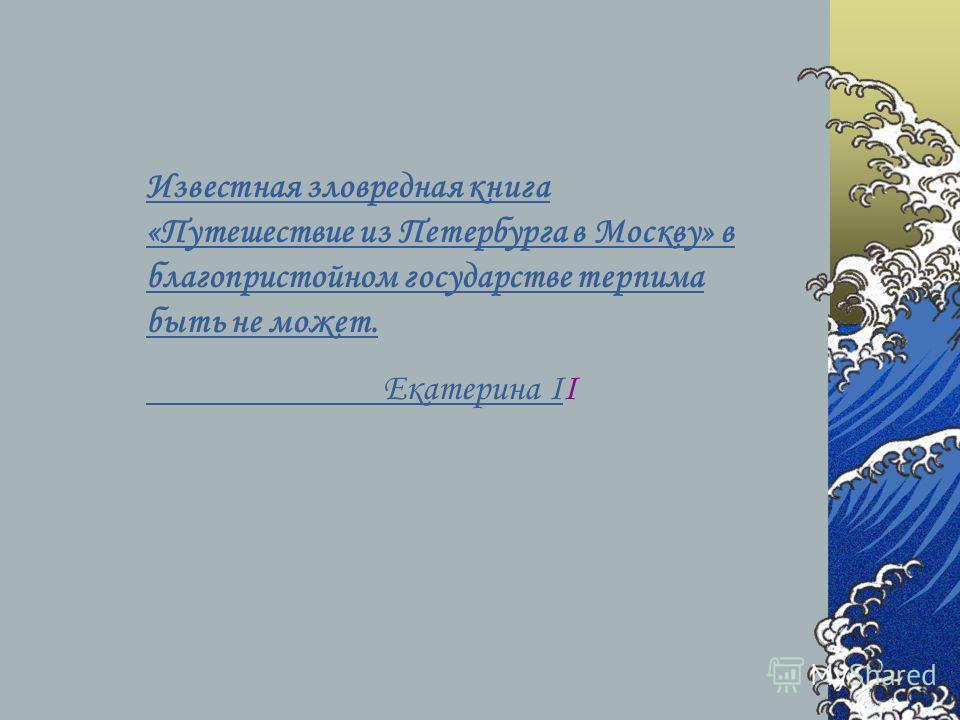 Известная зловредная книга «Путешествие из Петербурга в Москву» в благопристойном государстве терпима быть не может. Екатерина I Екатерина II