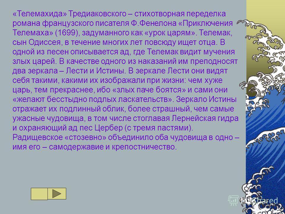 «Телемахида» Тредиаковского – стихотворная переделка романа французского писателя Ф.Фенелона «Приключения Телемаха» (1699), задуманного как «урок царям». Телемак, сын Одиссея, в течение многих лет повсюду ищет отца. В одной из песен описывается ад, г