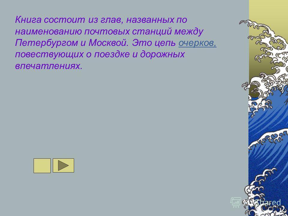 Книга состоит из глав, названных по наименованию почтовых станций между Петербургом и Москвой. Это цепь очерков, повествующих о поездке и дорожных впечатлениях.очерков,