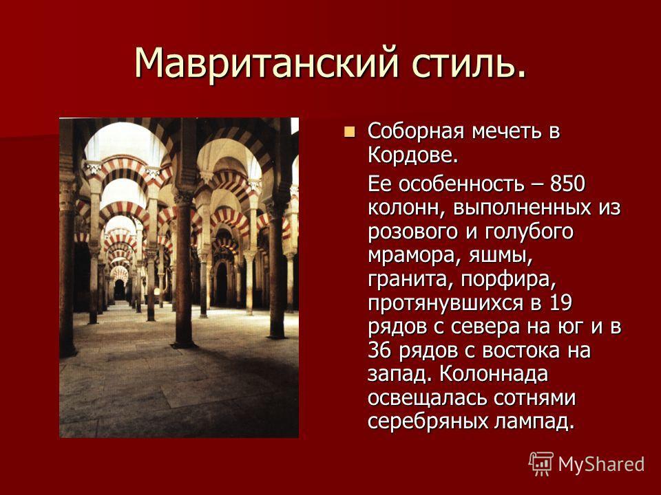 Мавританский стиль. Соборная мечеть в Кордове. Соборная мечеть в Кордове. Ее особенность – 850 колонн, выполненных из розового и голубого мрамора, яшмы, гранита, порфира, протянувшихся в 19 рядов с севера на юг и в 36 рядов с востока на запад. Колонн