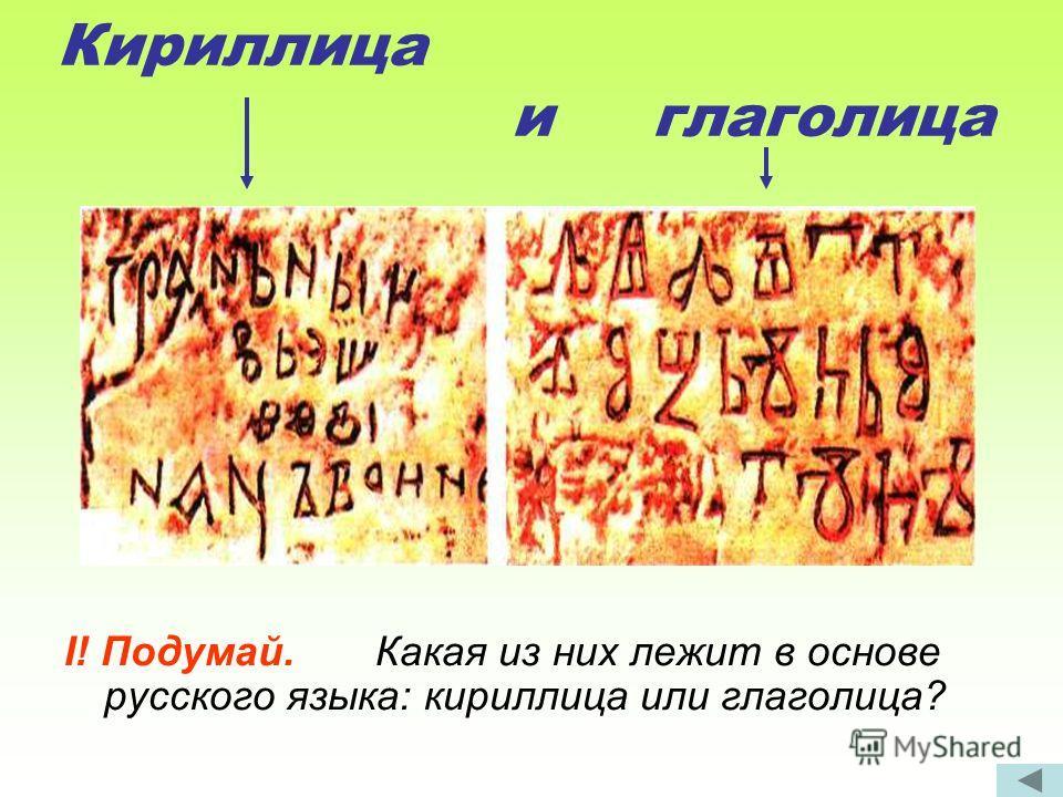 Кириллица и глаголица I! Подумай. Какая из них лежит в основе русского языка: кириллица или глаголица?