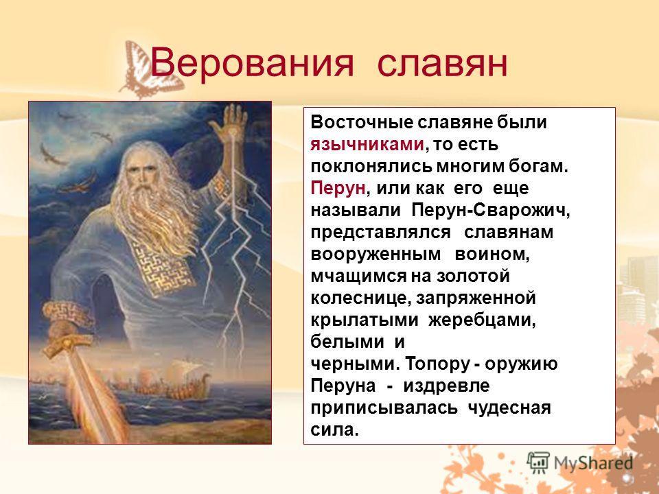 Верования славян Восточные славяне были язычниками, то есть поклонялись многим богам. Перун, или как его еще называли Перун-Сварожич, представлялся славянам вооруженным воином, мчащимся на золотой колеснице, запряженной крылатыми жеребцами, белыми и