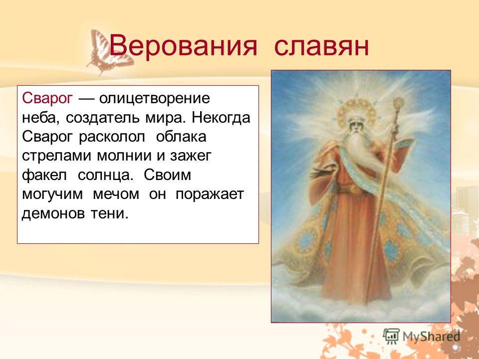 Верования славян Сварог олицетворение неба, создатель мира. Некогда Сварог расколол облака стрелами молнии и зажег факел солнца. Своим могучим мечом он поражает демонов тени.