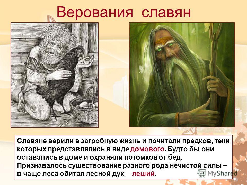 Верования славян Славяне верили в загробную жизнь и почитали предков, тени которых представлялись в виде домового. Будто бы они оставались в доме и охраняли потомков от бед. Признавалось существование разного рода нечистой силы – в чаще леса обитал л