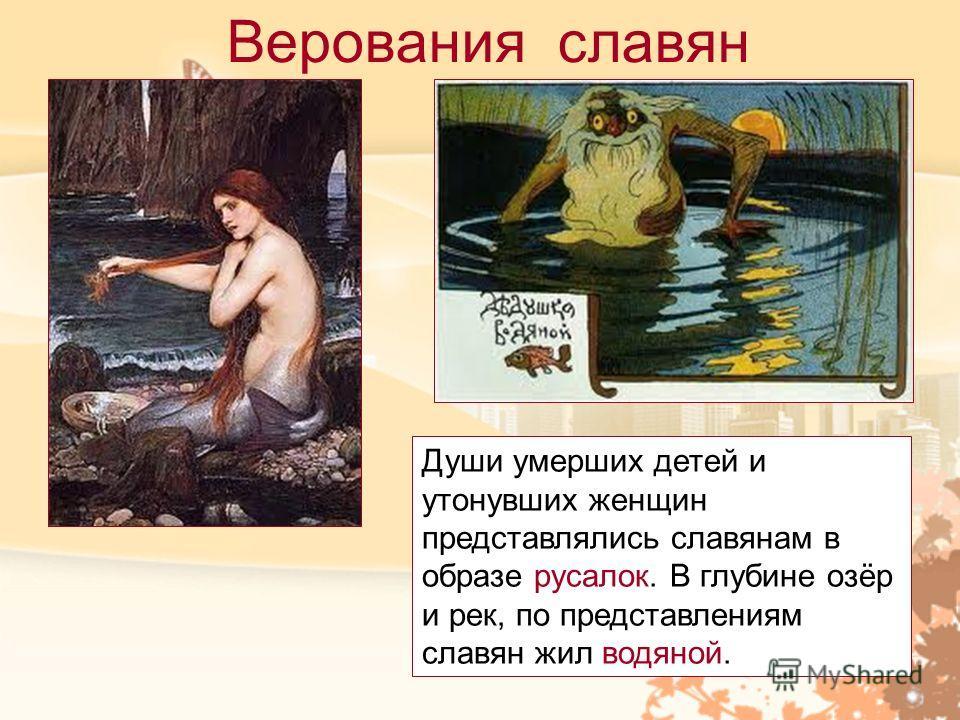 Верования славян Души умерших детей и утонувших женщин представлялись славянам в образе русалок. В глубине озёр и рек, по представлениям славян жил водяной.