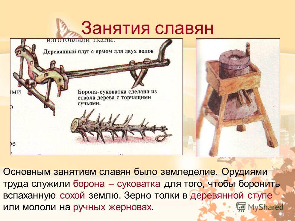 Занятия славян Основным занятием славян было земледелие. Орудиями труда служили борона – суковатка для того, чтобы боронить вспаханную сохой землю. Зерно толки в деревянной ступе или мололи на ручных жерновах.