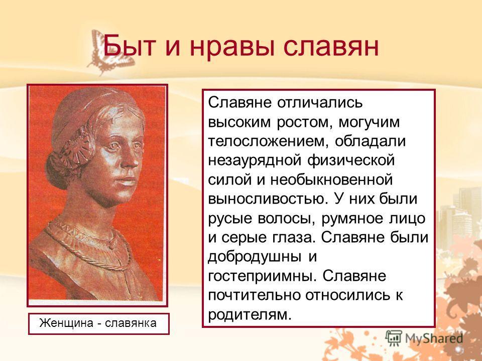 Быт и нравы славян Женщина - славянка Славяне отличались высоким ростом, могучим телосложением, обладали незаурядной физической силой и необыкновенной выносливостью. У них были русые волосы, румяное лицо и серые глаза. Славяне были добродушны и госте