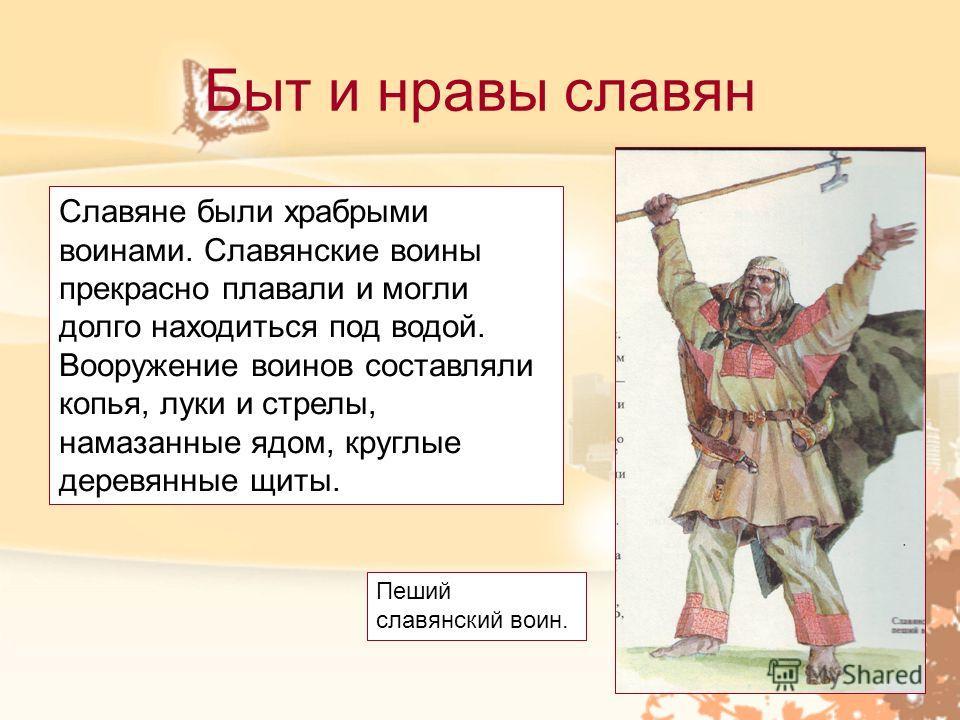 Быт и нравы славян Славяне были храбрыми воинами. Славянские воины прекрасно плавали и могли долго находиться под водой. Вооружение воинов составляли копья, луки и стрелы, намазанные ядом, круглые деревянные щиты. Пеший славянский воин.