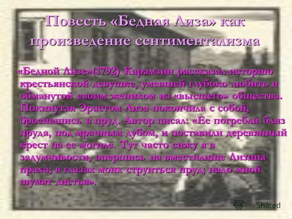 Повесть «Бедная Лиза» как произведение сентиментализма «Бедной Лизе»(1792) Карамзин рассказал историю крестьянской девушке, умевшей глубоко любить и обманутой своим женихом из «высшего» общества. Покинутая Эрастом Лиза покончила с собой, бросившись в