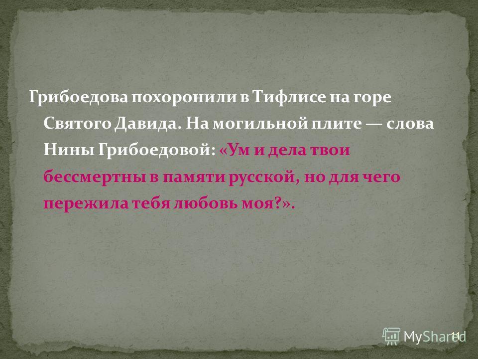 Грибоедова похоронили в Тифлисе на горе Святого Давида. На могильной плите слова Нины Грибоедовой: «Ум и дела твои бессмертны в памяти русской, но для чего пережила тебя любовь моя?». 11