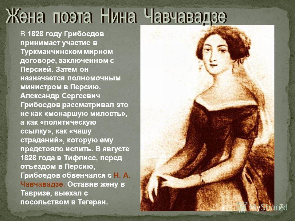 В 1828 году Грибоедов принимает участие в Туркманчинском мирном договоре, заключенном с Персией. Затем он назначается полномочным министром в Персию. Александр Сергеевич Грибоедов рассматривал это не как «монаршую милость», а как «политическую ссылку