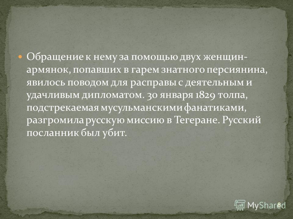 Обращение к нему за помощью двух женщин- армянок, попавших в гарем знатного персиянина, явилось поводом для расправы с деятельным и удачливым дипломатом. 30 января 1829 толпа, подстрекаемая мусульманскими фанатиками, разгромила русскую миссию в Тегер