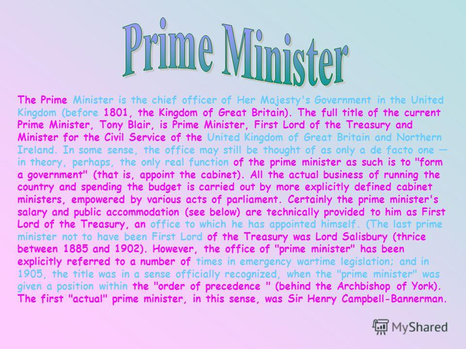 The Prime Minister is the chief officer of Her Majesty's Government in the United Kingdom (before 1801, the Kingdom of Great Britain). The full title of the current Prime Minister, Tony Blair, is Prime Minister, First Lord of the Treasury and Ministe