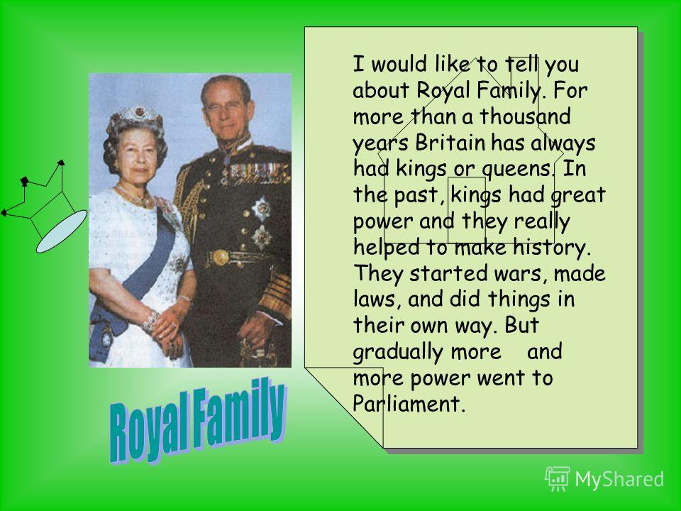 The Royal Family I would like to tell you about Royal Family. For more than a thousand years Britain has always had kings or queens. In the past, kings had great power and they really helped to make history. They started wars, made laws, and did thin