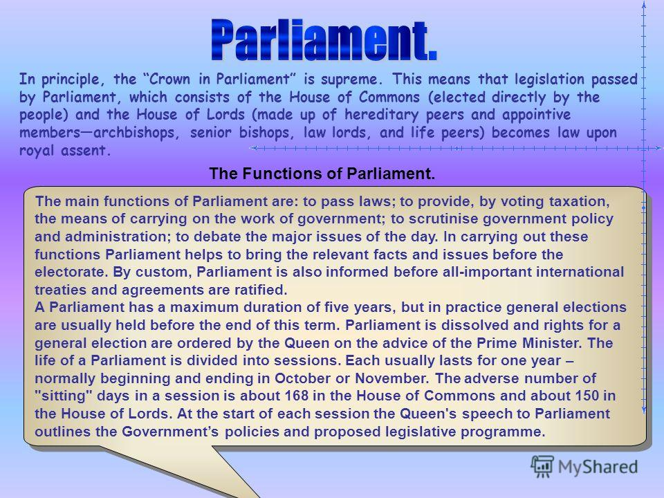 In principle, the Crown in Parliament is supreme. This means that legislation passed by Parliament, which consists of the House of Commons (elected directly by the people) and the House of Lords (made up of hereditary peers and appointive membersarch