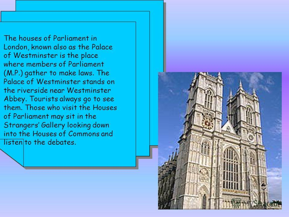 The houses of Parliament in London, known also as the Palace of Westminster is the place where members of Parliament (M.P.) gather to make laws. The Palace of Westminster stands on the riverside near Westminster Abbey. Tourists always go to see them.