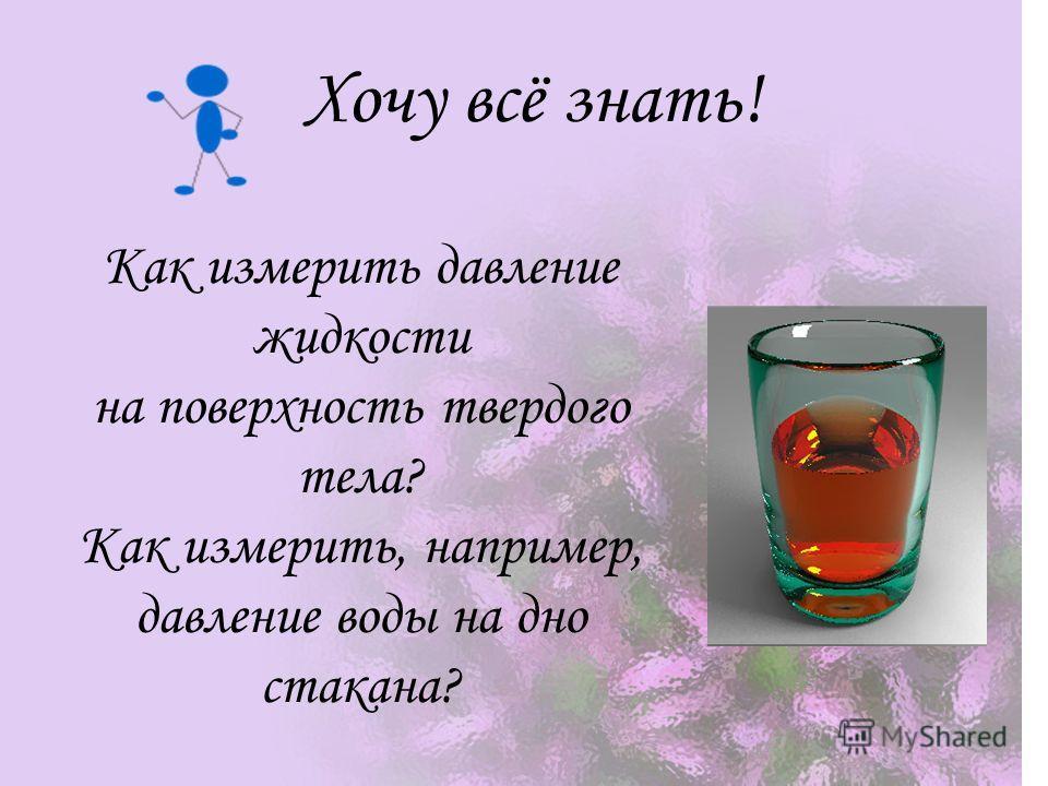 Как измерить давление жидкости на поверхность твердого тела? Как измерить, например, давление воды на дно стакана? Хочу всё знать!