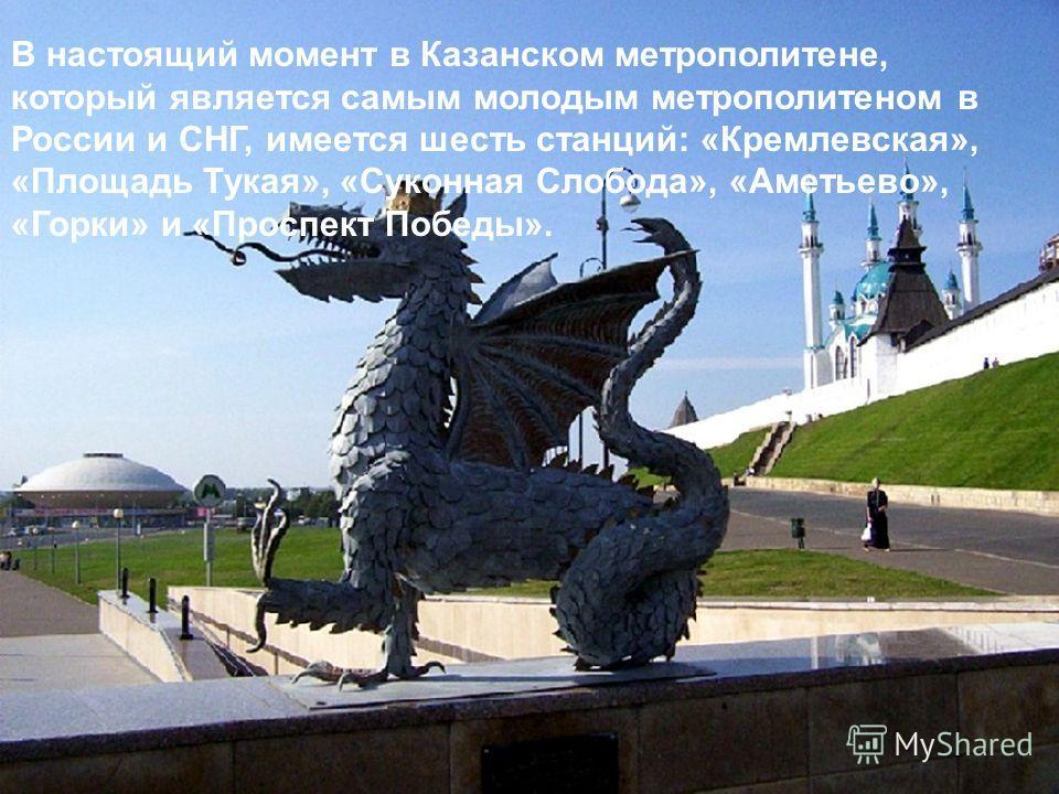 В настоящий момент в Казанском метрополитене, который является самым молодым метрополитеном в России и СНГ, имеется шесть станций: «Кремлевская», «Площадь Тукая», «Суконная Слобода», «Аметьево», «Горки» и «Проспект Победы».
