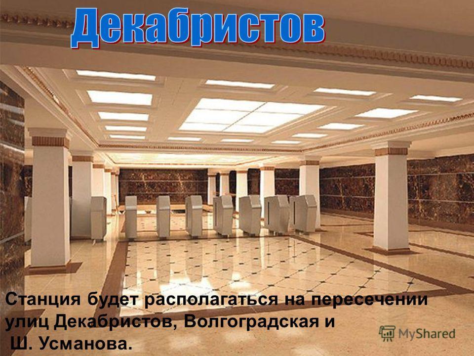 Станция будет располагаться на пересечении улиц Декабристов, Волгоградская и Ш. Усманова.