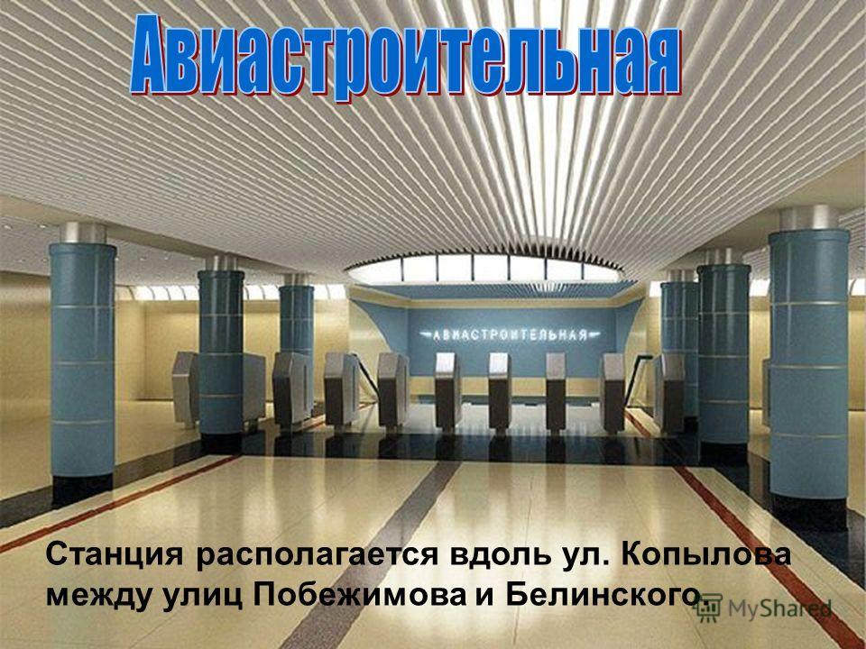 Станция располагается вдоль ул. Копылова между улиц Побежимова и Белинского.