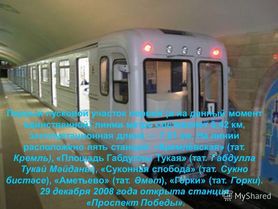 Первый пусковой участок первой (и на данный момент единственной) линии метро составляет 8,42 км, эксплуатационная длина 7,01 км. На линии расположено пять станций: «Кремлёвская» (тат. Кремль), «Площадь Габдуллы Тукая» (тат. Габдулла Тукай Мәйданы), «
