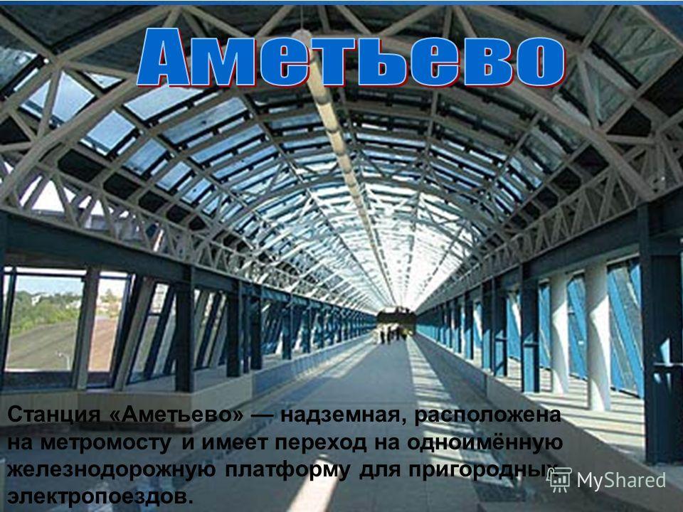 Станция «Аметьево» надземная, расположена на метромосту и имеет переход на одноимённую железнодорожную платформу для пригородных электропоездов.