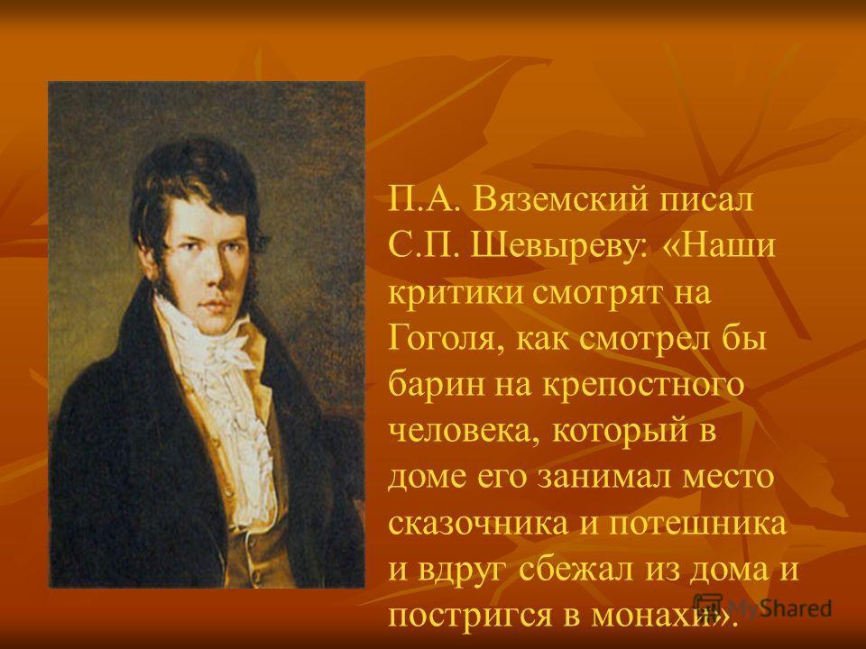 П.А. Вяземский писал С.П. Шевыреву: «Наши критики смотрят на Гоголя, как смотрел бы барин на крепостного человека, который в доме его занимал место сказочника и потешника и вдруг сбежал из дома и постригся в монахи».