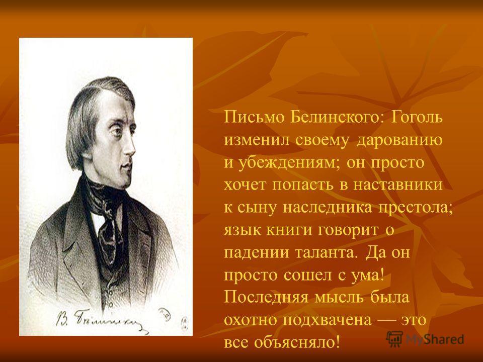 Письмо Белинского: Гоголь изменил своему дарованию и убеждениям; он просто хочет попасть в наставники к сыну наследника престола; язык книги говорит о падении таланта. Да он просто сошел с ума! Последняя мысль была охотно подхвачена это все объясняло