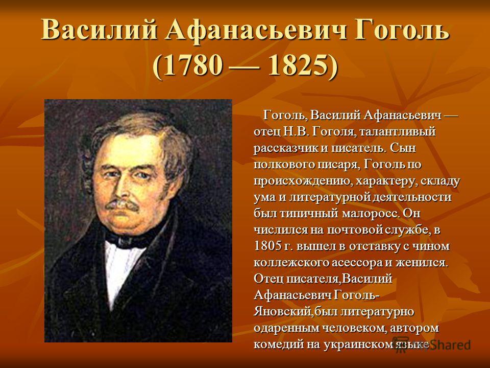 Василий Афанасьевич Гоголь (1780 1825) Гоголь, Василий Афанасьевич отец Н.В. Гоголя, талантливый рассказчик и писатель. Сын полкового писаря, Гоголь по происхождению, характеру, складу ума и литературной деятельности был типичный малоросс. Он числилс