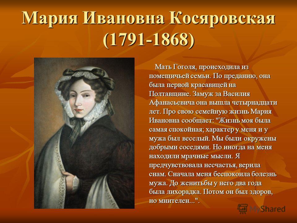 Мария Ивановна Косяровская (1791-1868) Мать Гоголя, происходила из помещичьей семьи. По преданию, она была первой красавицей на Полтавщине. Замуж за Василия Афанасьевича она вышла четырнадцати лет. Про свою семейную жизнь Мария Ивановна сообщает: