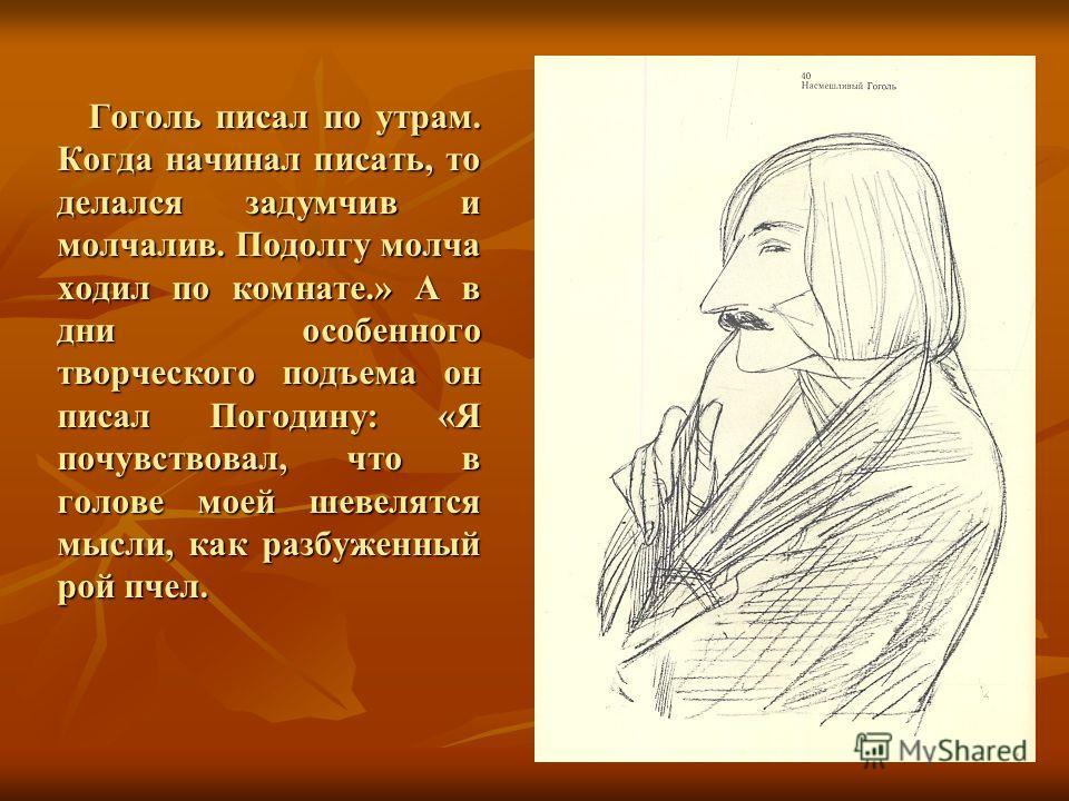 Гоголь писал по утрам. Когда начинал писать, то делался задумчив и молчалив. Подолгу молча ходил по комнате.» А в дни особенного творческого подъема он писал Погодину: «Я почувствовал, что в голове моей шевелятся мысли, как разбуженный рой пчел.