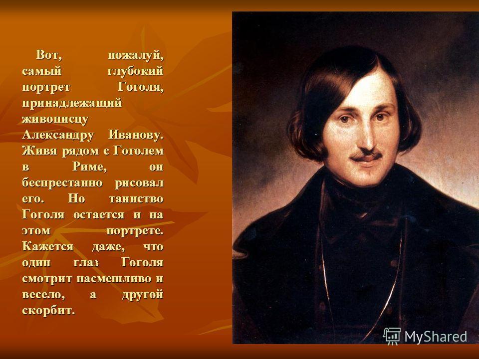 Вот, пожалуй, самый глубокий портрет Гоголя, принадлежащий живописцу Александру Иванову. Живя рядом с Гоголем в Риме, он беспрестанно рисовал его. Но таинство Гоголя остается и на этом портрете. Кажется даже, что один глаз Гоголя смотрит насмешливо и