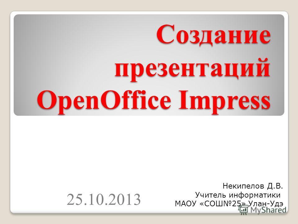 Создание презентаций OpenOffice Impress 25.10.2013 Некипелов Д.В. Учитель информатики МАОУ «СОШ25» Улан-Удэ
