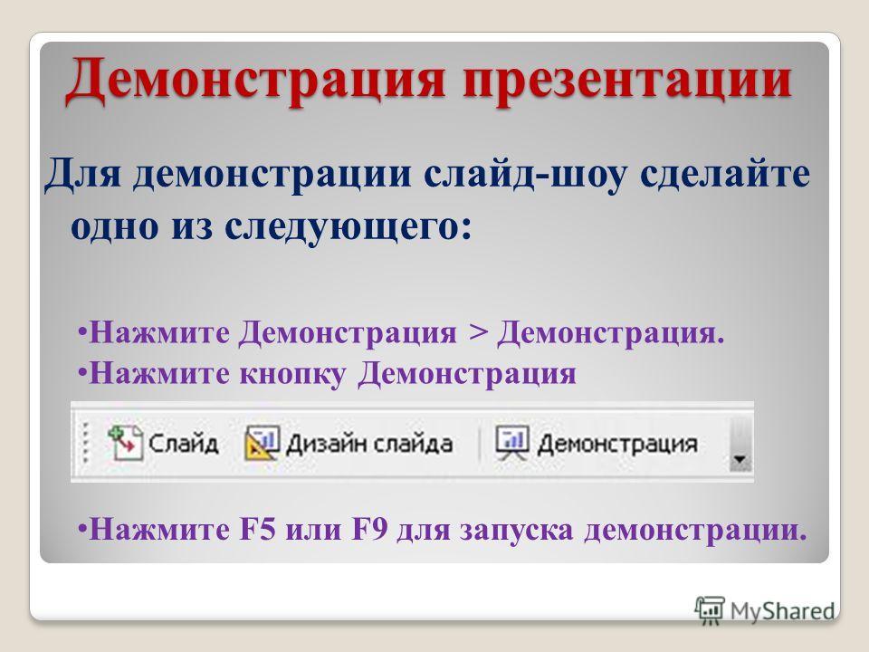 Демонстрация презентации Для демонстрации слайд-шоу сделайте одно из следующего: Нажмите Демонстрация > Демонстрация. Нажмите кнопку Демонстрация Нажмите F5 или F9 для запуска демонстрации.