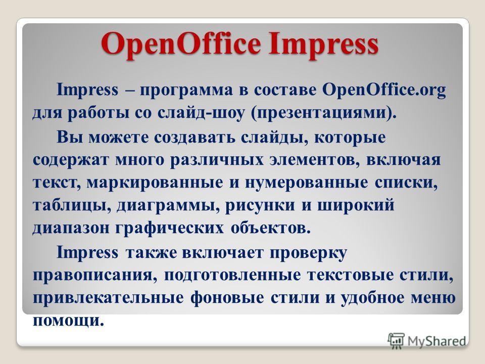 OpenOffice Impress Impress – программа в составе OpenOffice.org для работы со слайд-шоу (презентациями). Вы можете создавать слайды, которые содержат много различных элементов, включая текст, маркированные и нумерованные списки, таблицы, диаграммы, р