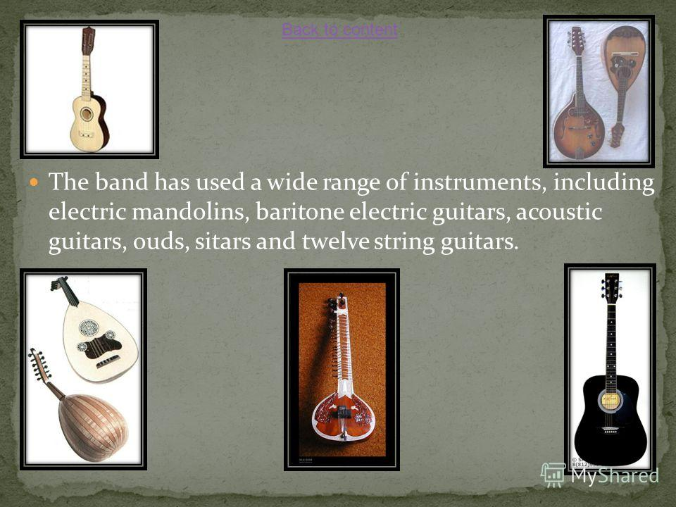 The band has used a wide range of instruments, including electric mandolins, baritone electric guitars, acoustic guitars, ouds, sitars and twelve string guitars. Back to content