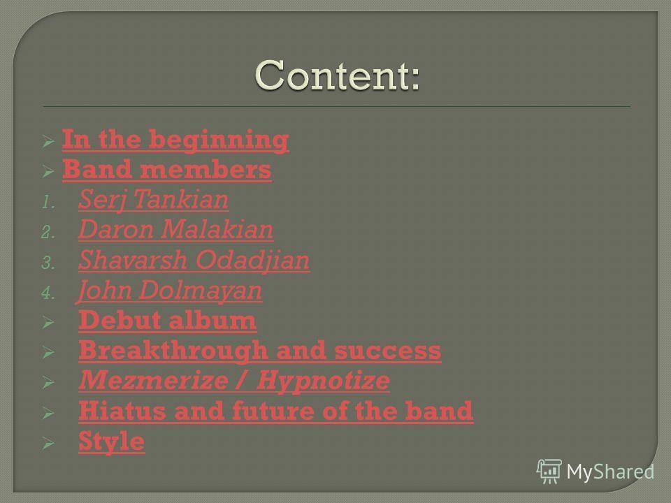 In the beginning Band members 1. Serj Tankian Serj Tankian 2. Daron Malakian Daron Malakian 3. Shavarsh Odadjian Shavarsh Odadjian 4. John Dolmayan John Dolmayan Debut album Breakthrough and success Mezmerize / Hypnotize Mezmerize / Hypnotize Hiatus