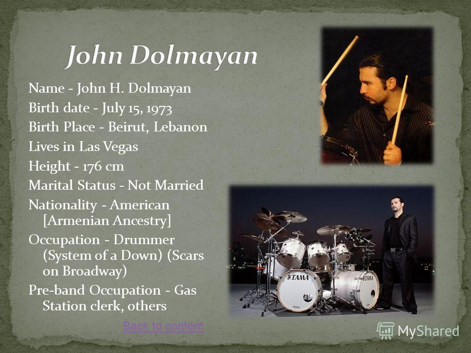 Name - John H. Dolmayan Birth date - July 15, 1973 Birth Place - Beirut, Lebanon Lives in Las Vegas Height - 176 cm Marital Status - Not Married Nationality - American [Armenian Ancestry] Occupation - Drummer (System of a Down) (Scars on Broadway) Pr