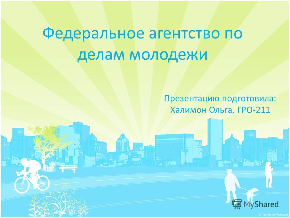 Федеральное агентство по делам молодежи Презентацию подготовила: Халимон Ольга, ГРО-211
