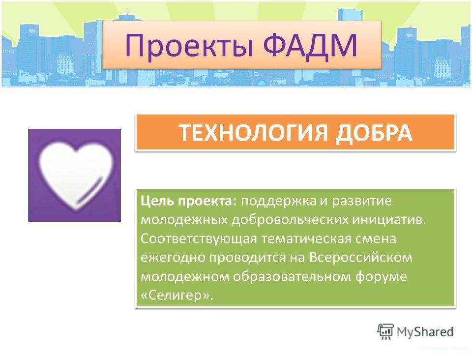 Проекты ФАДМ ТЕХНОЛОГИЯ ДОБРА Цель проекта: поддержка и развитие молодежных добровольческих инициатив. Соответствующая тематическая смена ежегодно проводится на Всероссийском молодежном образовательном форуме «Селигер».