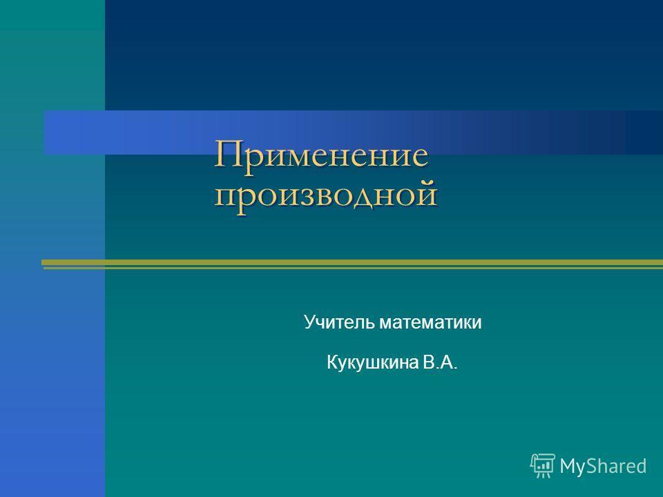 Применение производной Учитель математики Кукушкина В.А.