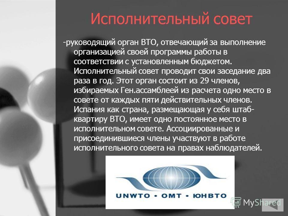 Исполнительный совет -руководящий орган ВТО, отвечающий за выполнение организацией своей программы работы в соответствии с установленным бюджетом. Исполнительный совет проводит свои заседание два раза в год. Этот орган состоит из 29 членов, избираемы