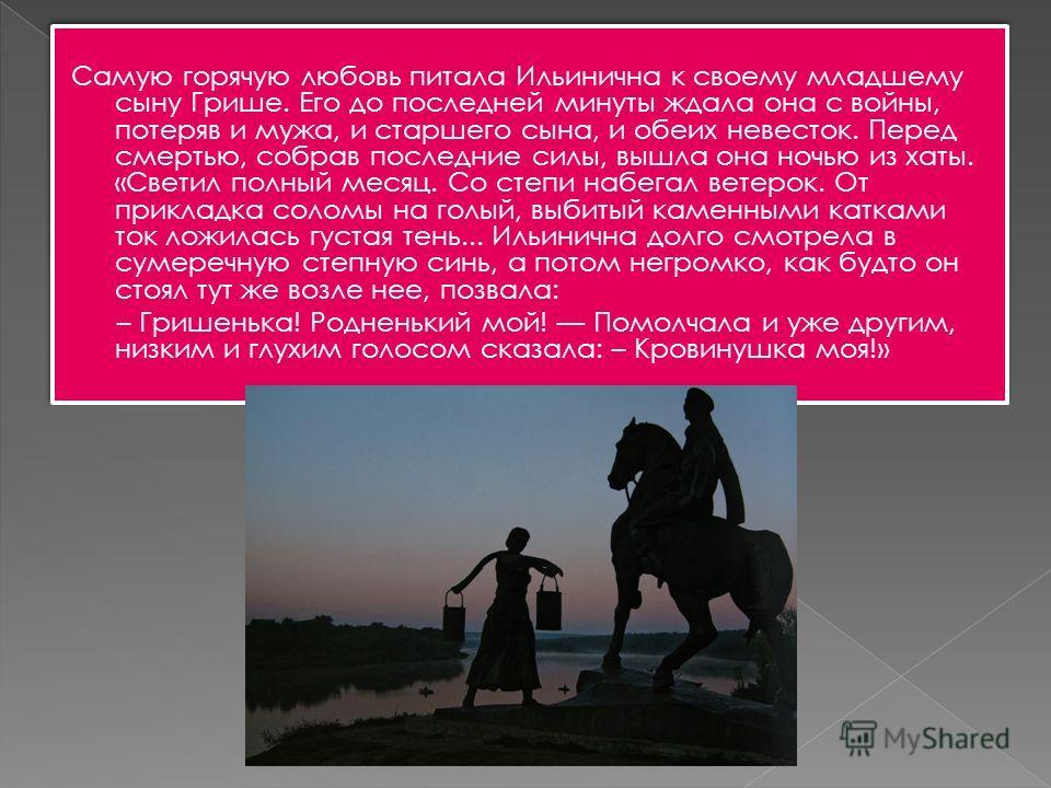 Самую горячую любовь питала Ильинична к своему младшему сыну Грише. Его до последней минуты ждала она с войны, потеряв и мужа, и старшего сына, и обеих невесток. Перед смертью, собрав последние силы, вышла она ночью из хаты. «Светил полный месяц. Со
