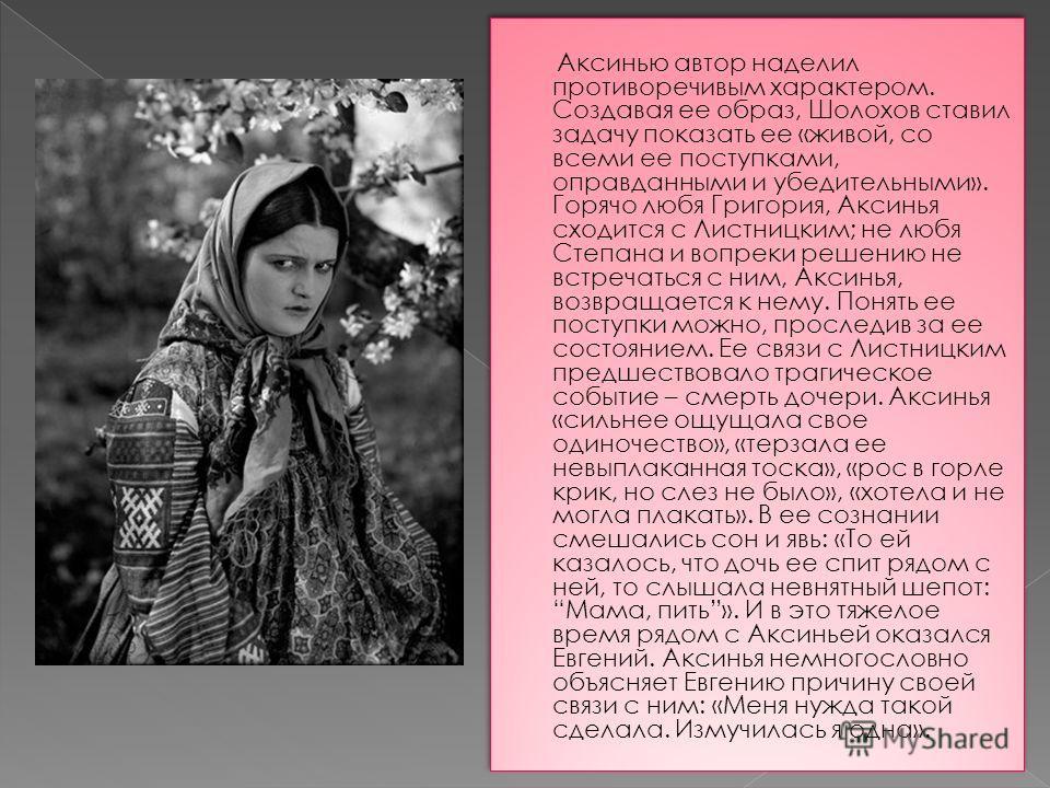 Аксинью автор наделил противоречивым характером. Создавая ее образ, Шолохов ставил задачу показать ее «живой, со всеми ее поступками, оправданными и убедительными». Горячо любя Григория, Аксинья сходится с Листницким; не любя Степана и вопреки решени