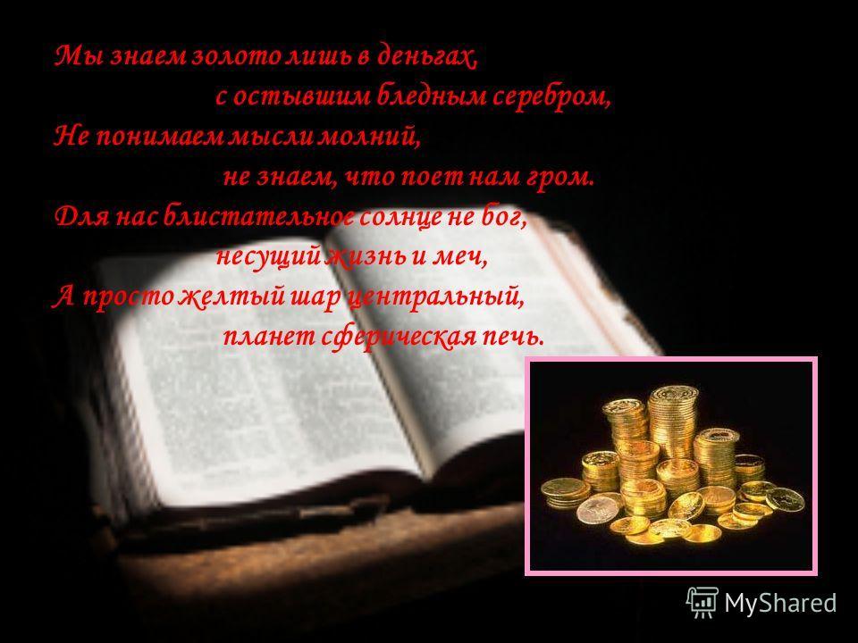 Мы знаем золото лишь в деньгах, с остывшим бледным серебром, Не понимаем мысли молний, не знаем, что поет нам гром. Для нас блистательное солнце не бог, несущий жизнь и меч, А просто желтый шар центральный, планет сферическая печь.