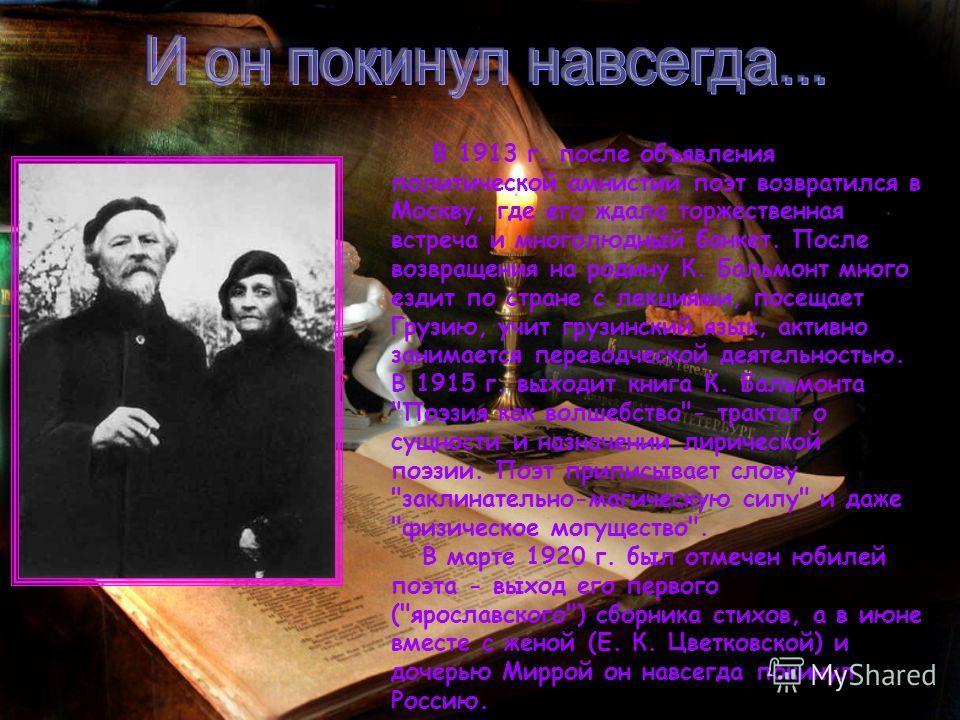 В 1913 г. после объявления политической амнистии поэт возвратился в Москву, где его ждала торжественная встреча и многолюдный банкет. После возвращения на родину К. Бальмонт много ездит по стране с лекциями, посещает Грузию, учит грузинский язык, акт